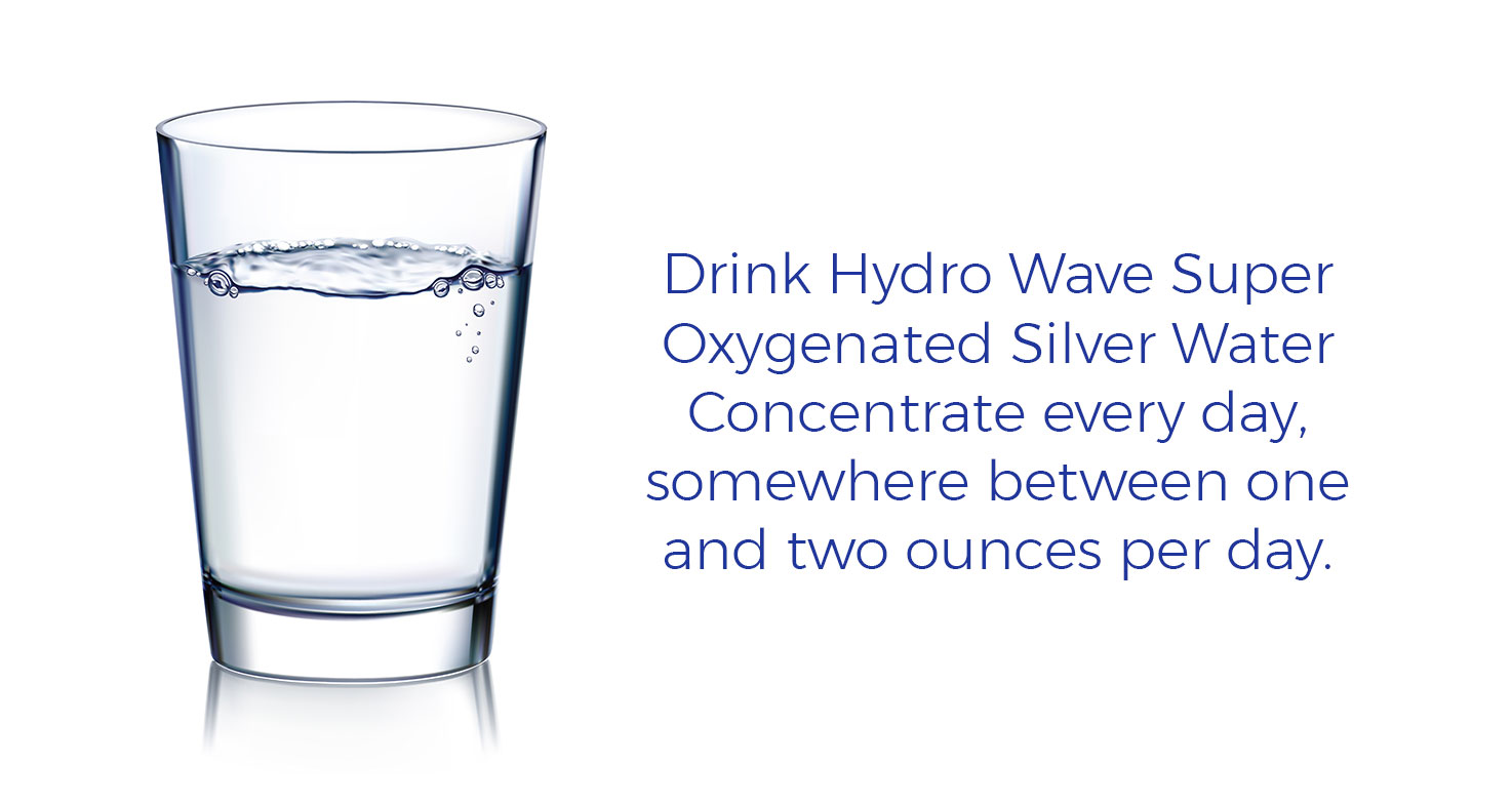 Drink Hydro Wave Super Oxygenated Silver Water Concentrate every day, somewhere between one and two ounces per day.