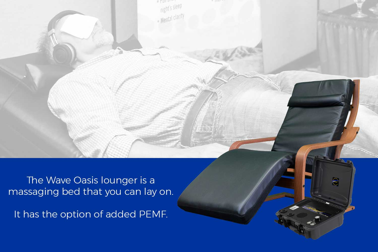 The Wave Oasis lounger is a massaging bed that you can lay on. It has the option of added PEMF.