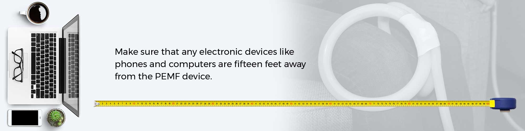 Make sure that any electronic devices like phones and computers are fifteen feet away from the PEMF device.