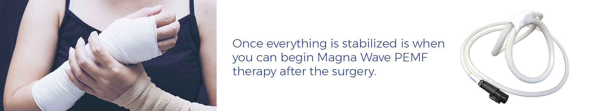 Once everything is stabilized is when you can begin Magna Wave PEMF therapy after the surgery.