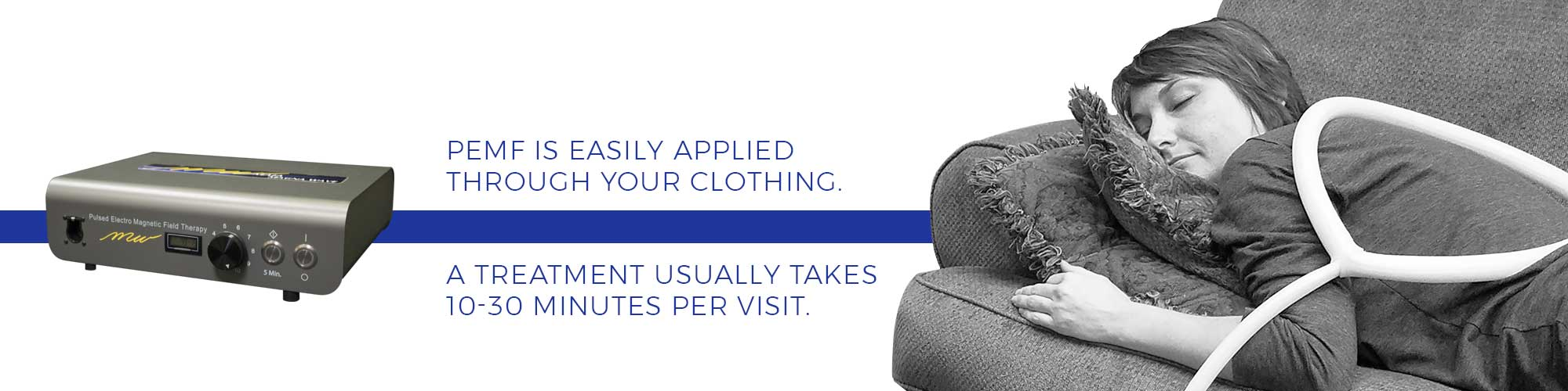 PEMF is easily applied through your clothing. A treatment usually takes 10-30 minutes per visit.