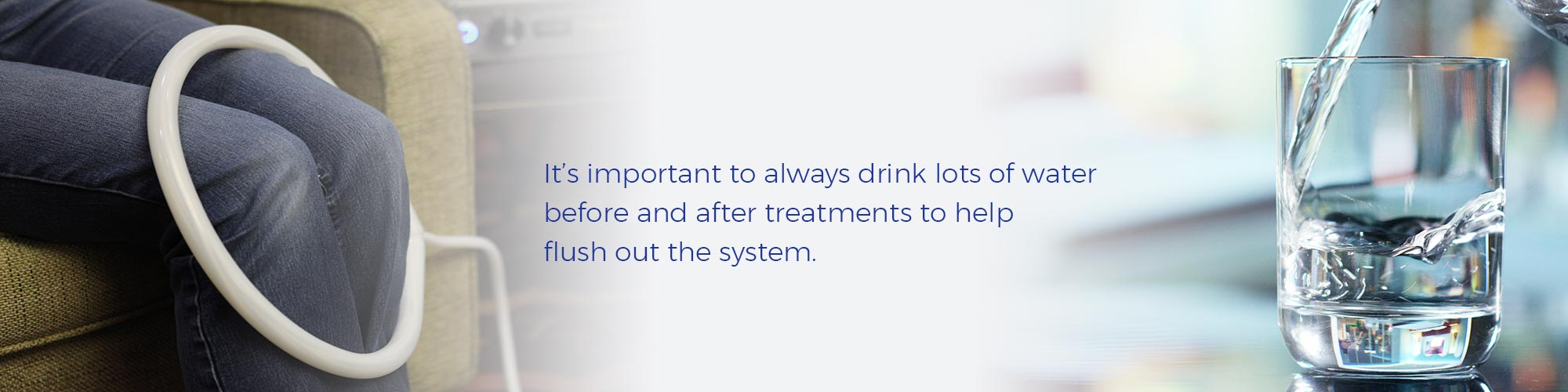 It's important to always drink lots of water before and after treatments to help flush out the system.