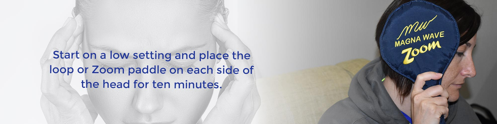 Start on a low setting and place the loop or Zoom paddle on each side of the head for ten minutes.