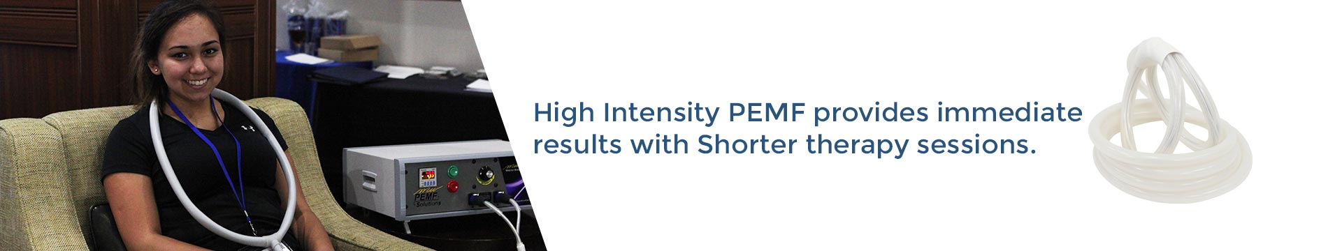 High Intensity PEMF provides immediate results with shorter therapy sessions.