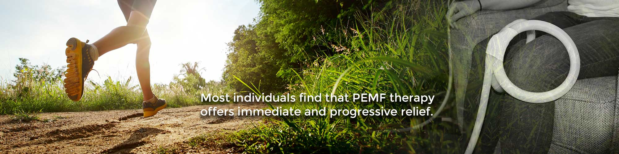 Most individuals find that PEMF therapy offers immediate and progressive relief.