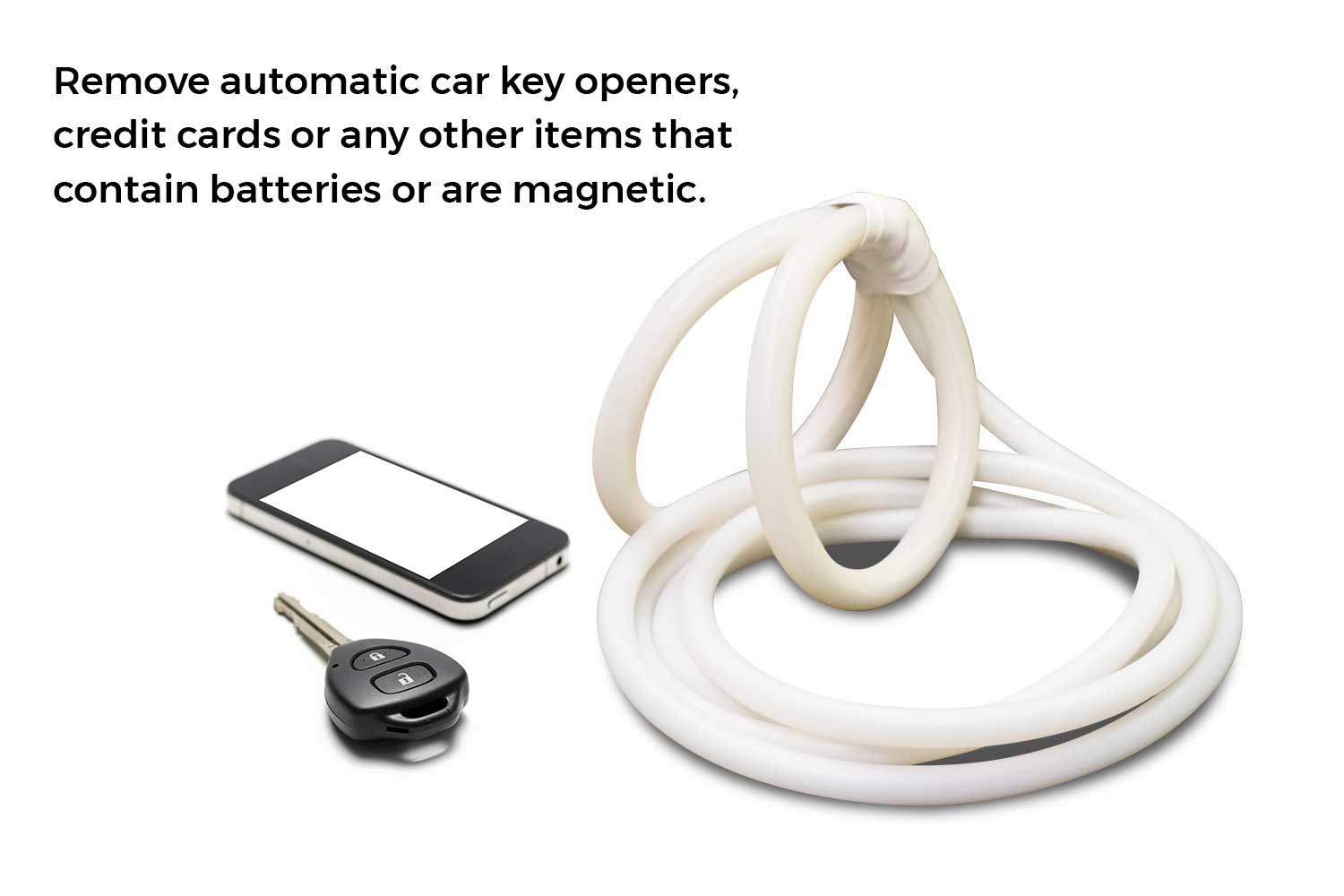 Remove automatic car key openers, credit cards or any other items that contain batteries or are magnetic.