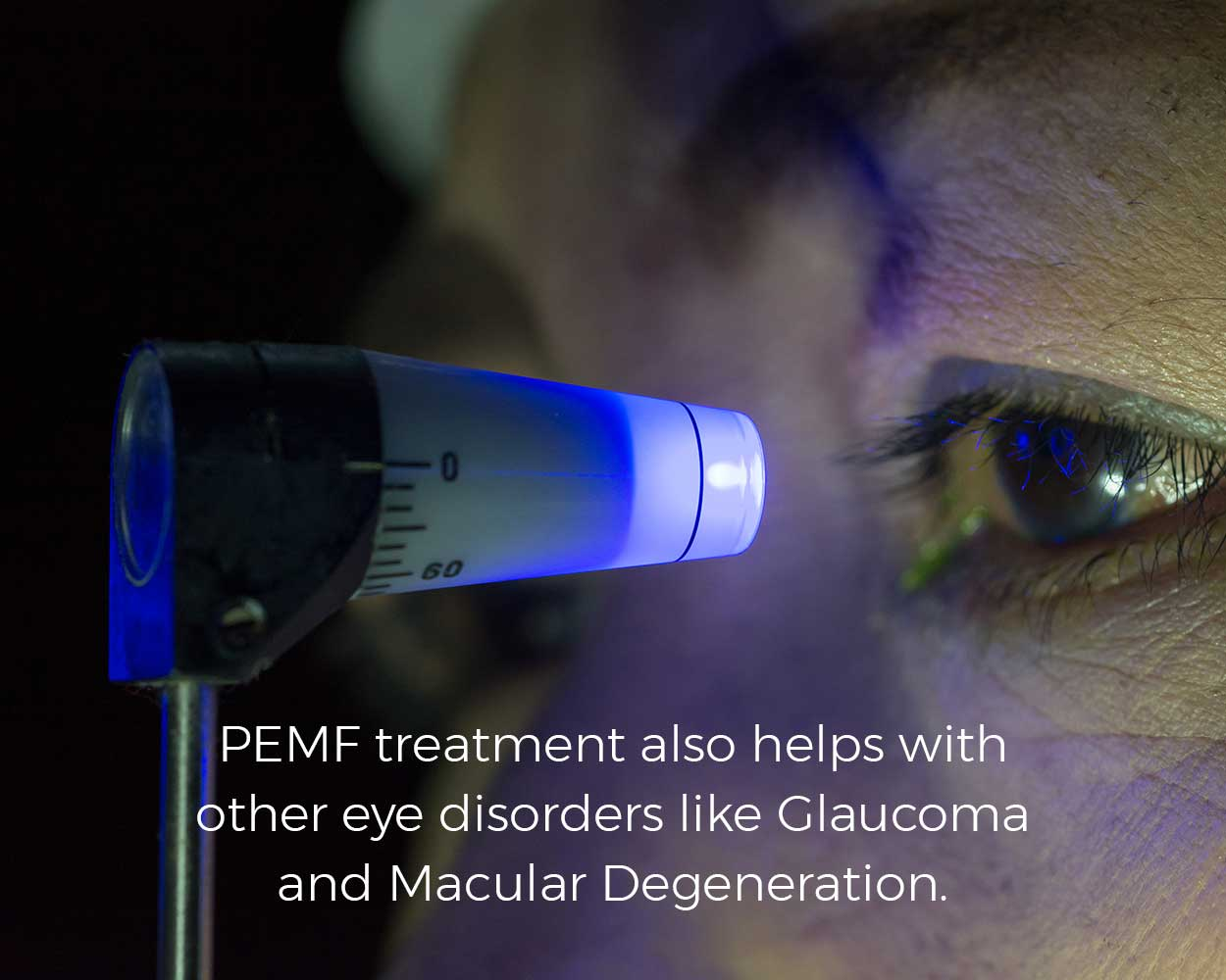 PEMF treatment also helps with other eye disorders like Glaucoma and Macular Degeneration