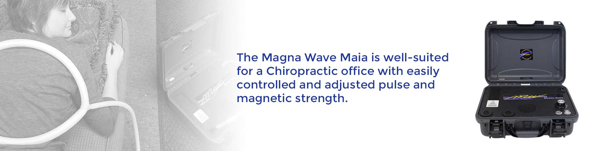 The Magna Wave Maia is well-suited for a Chiropractic office with easily controlled and adjusted pulse and magnetic strength.