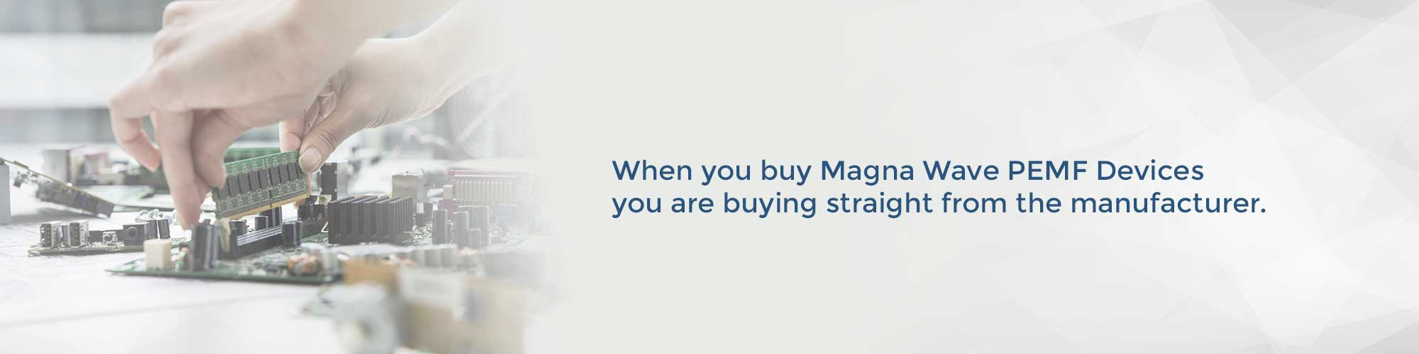 When you buy Magna Wave PEMF Devices you are buying straight from the manufacturere.