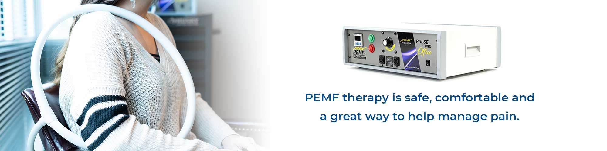 PEMF therapy is safe, comfortable and a great way to help manage pain.