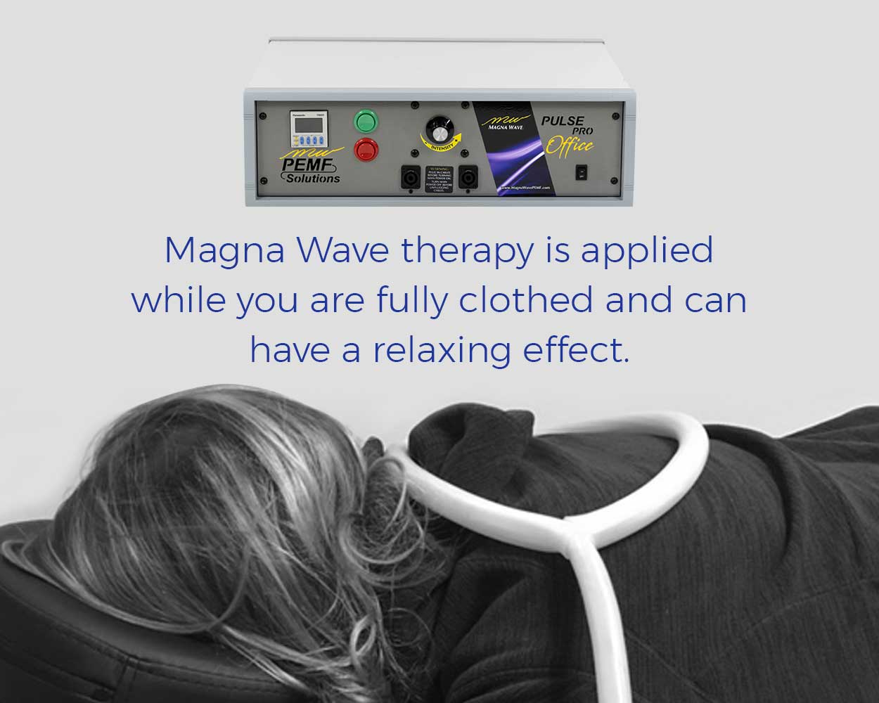 Magna Wave therapy is applied while you are fully clothed and can have a relaxing effect.