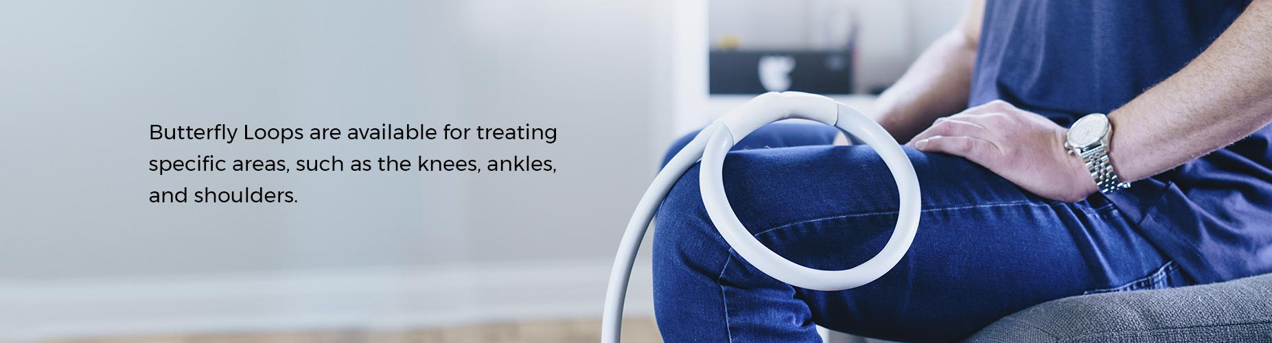 Butterfly Loops are available for treating specific areas, such as the knees, ankles, and shoulders.