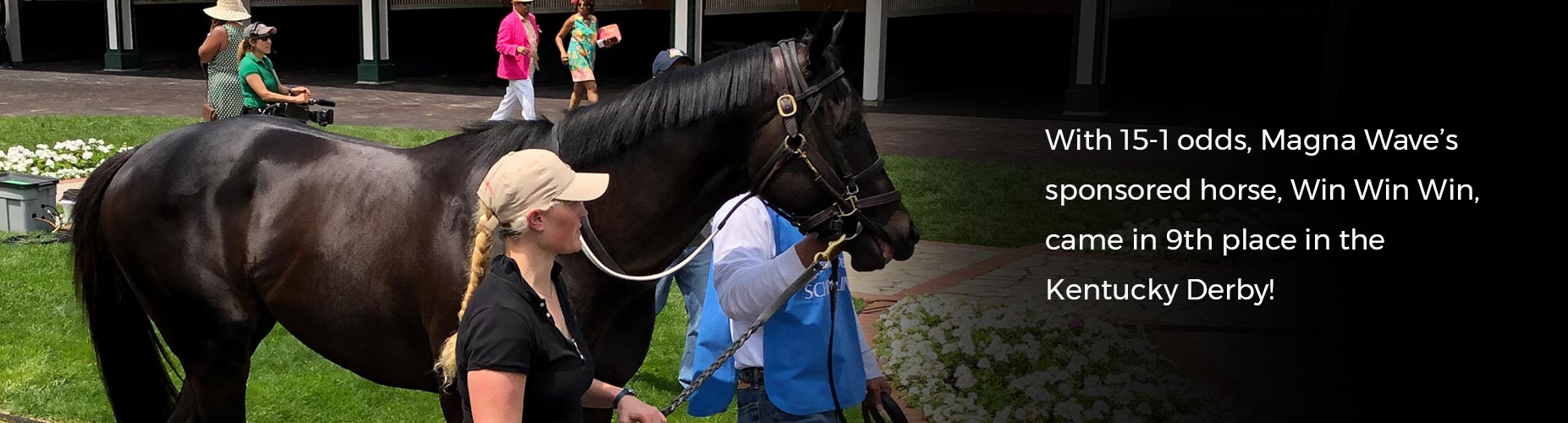 With 15-1 odds, Magna Wave's sponsored horse, Win Win Win, came in 9th place in the Kentucky Derby!